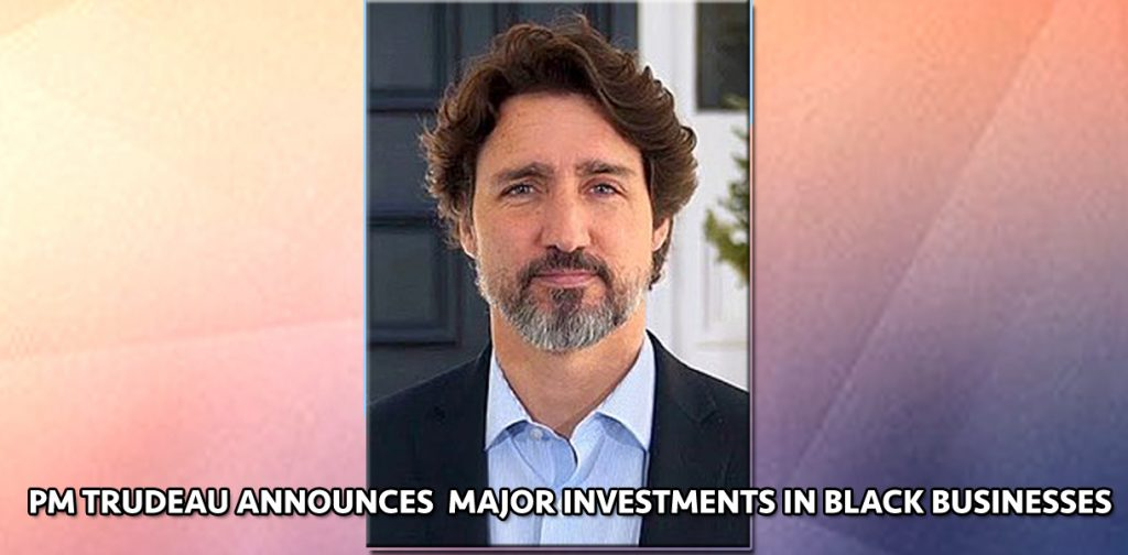 Prime Minister Trudeau makes landmark announcement of   $121 million to assist Black businesses impacted by COVID-19